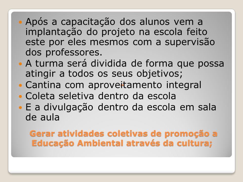 - Gerar atividades coletivas de promoção a Educação Ambiental através da cultura; Após a capacitação dos alunos vem a implantação do projeto na escola