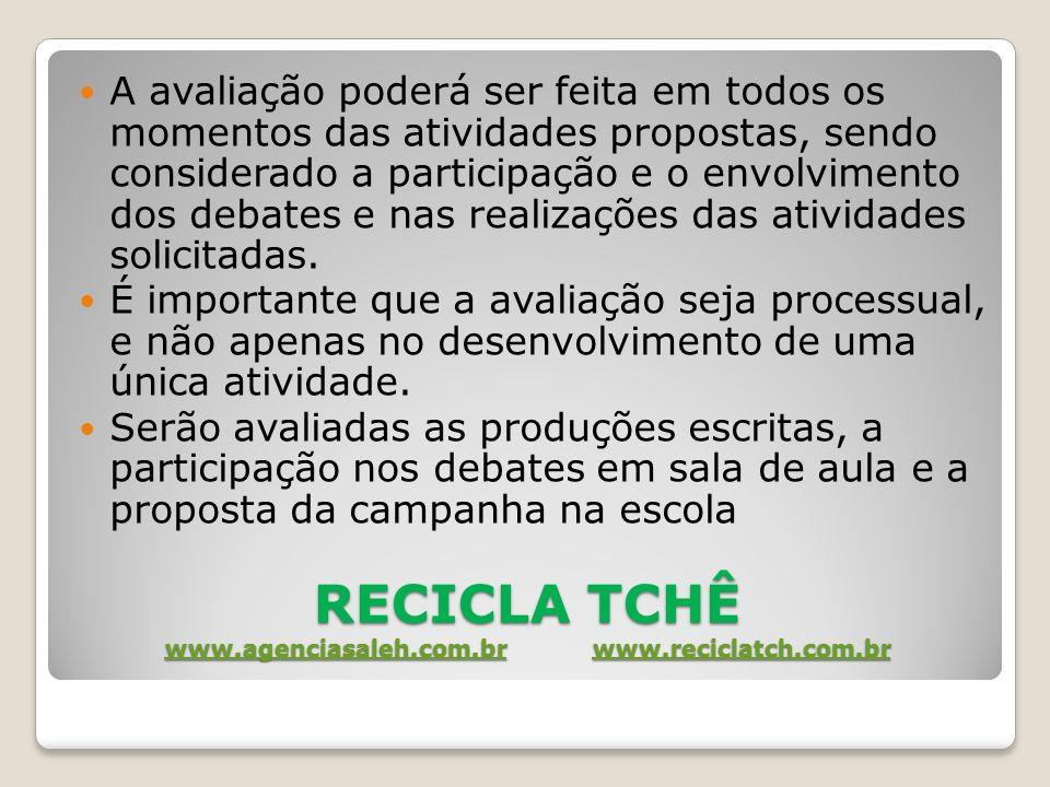 RECICLA TCHÊ www.agenciasaleh.com.br www.reciclatch.com.br www.agenciasaleh.com.brwww.reciclatch.com.br www.agenciasaleh.com.brwww.reciclatch.com.br A avaliação poderá ser feita em todos os momentos das atividades propostas, sendo considerado a participação e o envolvimento dos debates e nas realizações das atividades solicitadas.