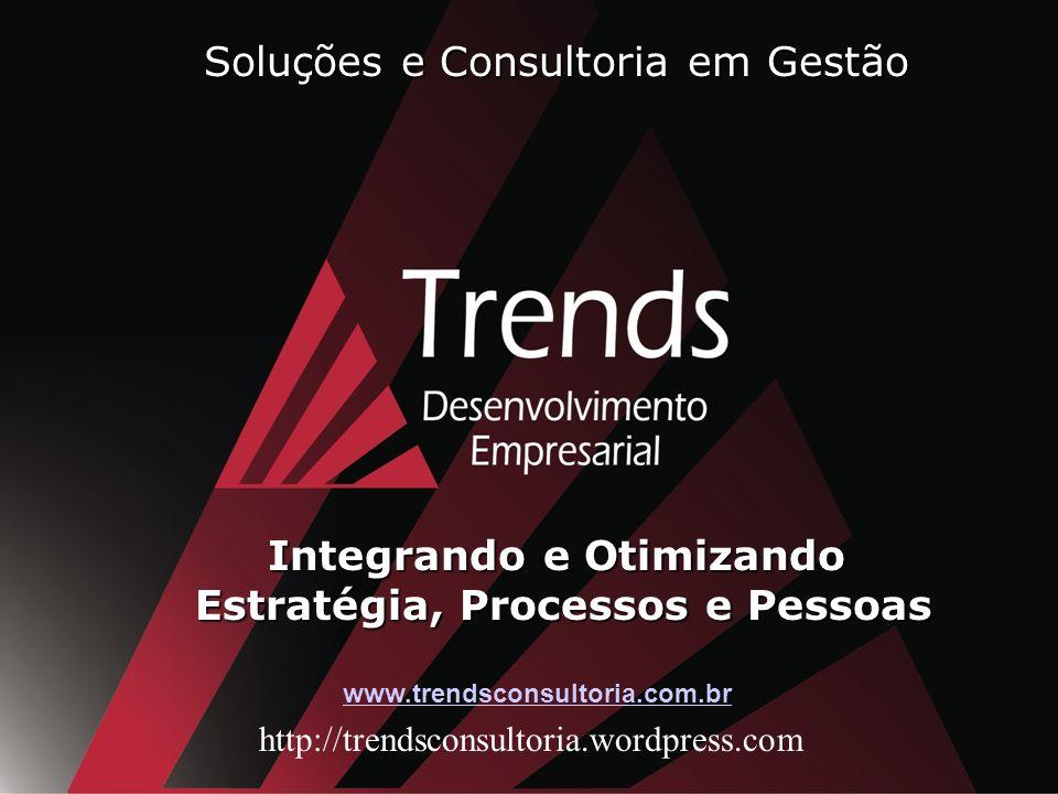 www.trendsconsultoria.com.br http://trendsconsultoria.wordpress.com Soluções e Consultoria em Gestão Integrando e Otimizando Estratégia, Processos e Pessoas