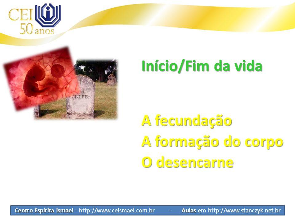 Centro Espírita ismael Aulas Centro Espírita ismael - http://www.ceismael.com.br - Aulas em http://www.stanczyk.net.br Início/Fim da vida A fecundação