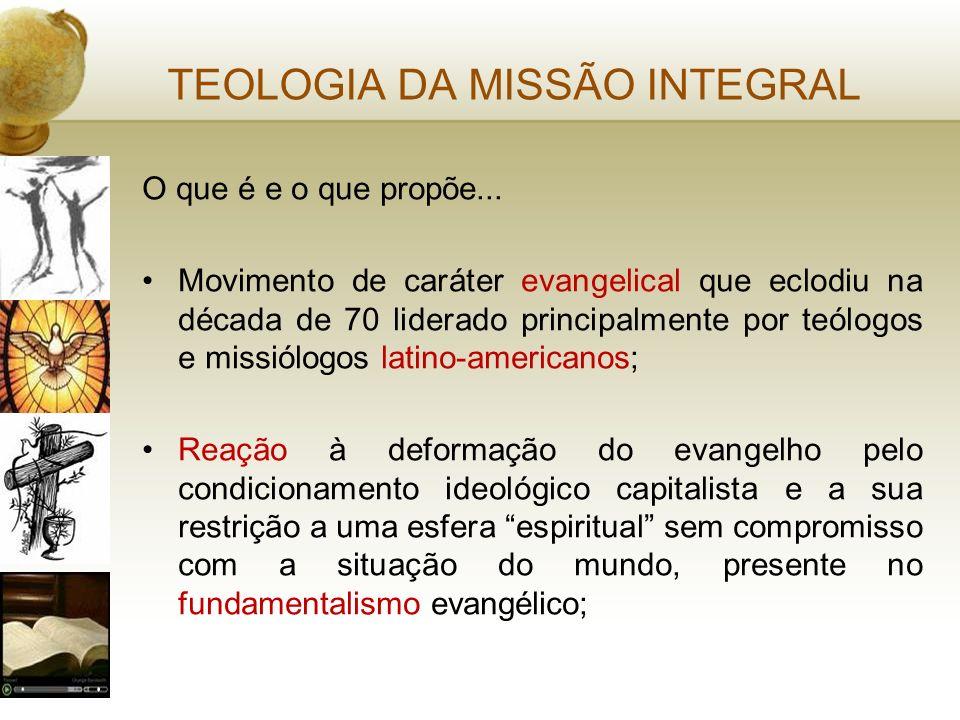 TEOLOGIA DA MISSÃO INTEGRAL O que é e o que propõe... Movimento de caráter evangelical que eclodiu na década de 70 liderado principalmente por teólogo