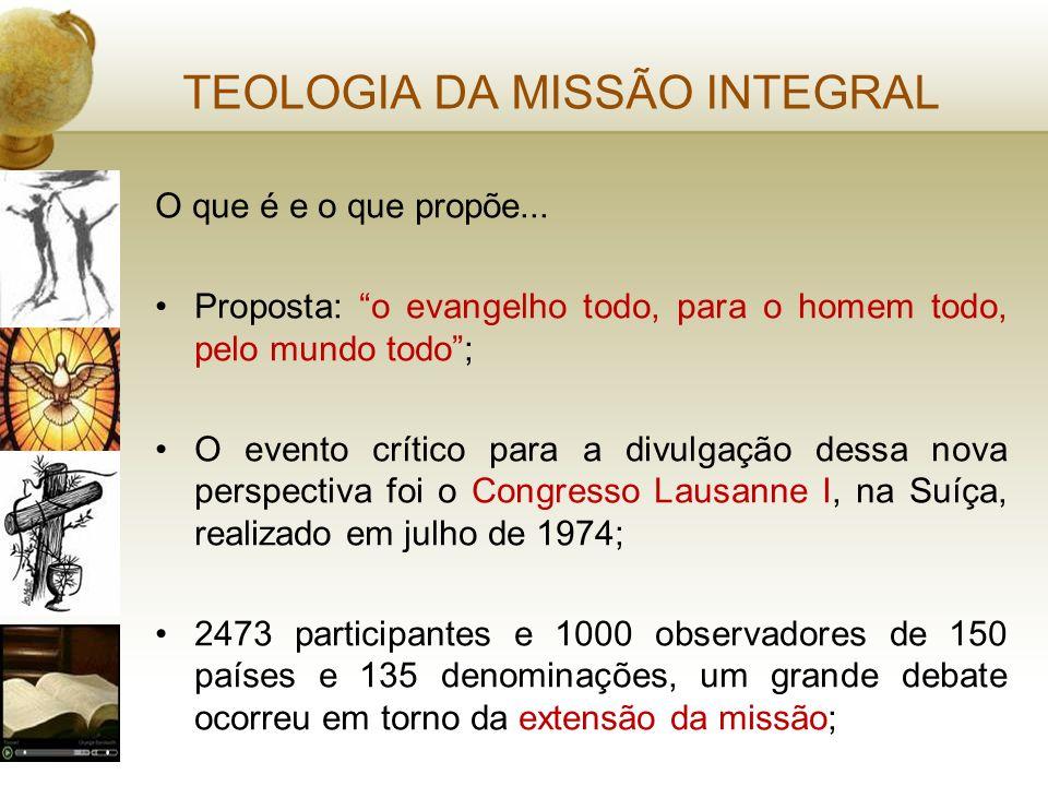 TEOLOGIA DA MISSÃO INTEGRAL O que é e o que propõe... Proposta: o evangelho todo, para o homem todo, pelo mundo todo; O evento crítico para a divulgaç
