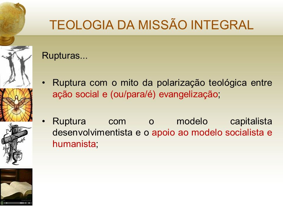TEOLOGIA DA MISSÃO INTEGRAL Rupturas... Ruptura com o mito da polarização teológica entre ação social e (ou/para/é) evangelização; Ruptura com o model