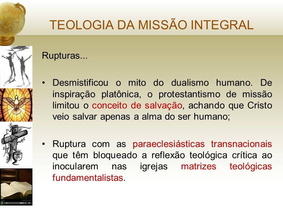 TEOLOGIA DA MISSÃO INTEGRAL Rupturas... Desmistificou o mito do dualismo humano. De inspiração platônica, o protestantismo de missão limitou o conceit