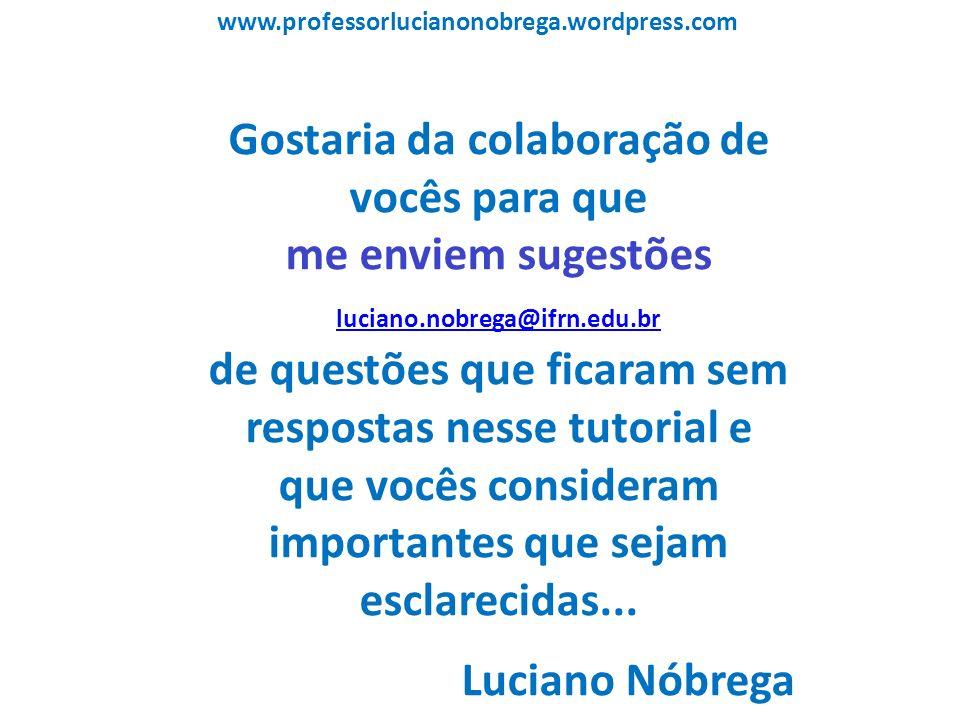 www.professorlucianonobrega.wordpress.com Gostaria da colaboração de vocês para que me enviem sugestões luciano.nobrega@ifrn.edu.br luciano.nobrega@if