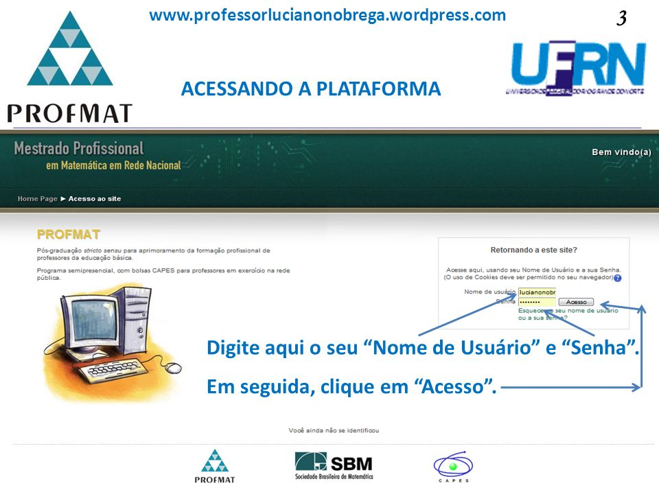 ACESSANDO A PLATAFORMA Sociedade Brasileira de Matemática www.professorlucianonobrega.wordpress.com Digite aqui o seu Nome de Usuário e Senha. Em segu