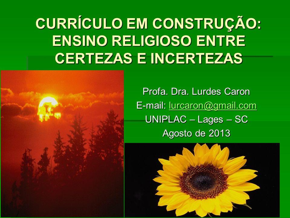 Profa. Dra. Lurdes Caron E-mail: lurcaron@gmail.com lurcaron@gmail.com UNIPLAC – Lages – SC Agosto de 2013 CURRÍCULO EM CONSTRUÇÃO: ENSINO RELIGIOSO E