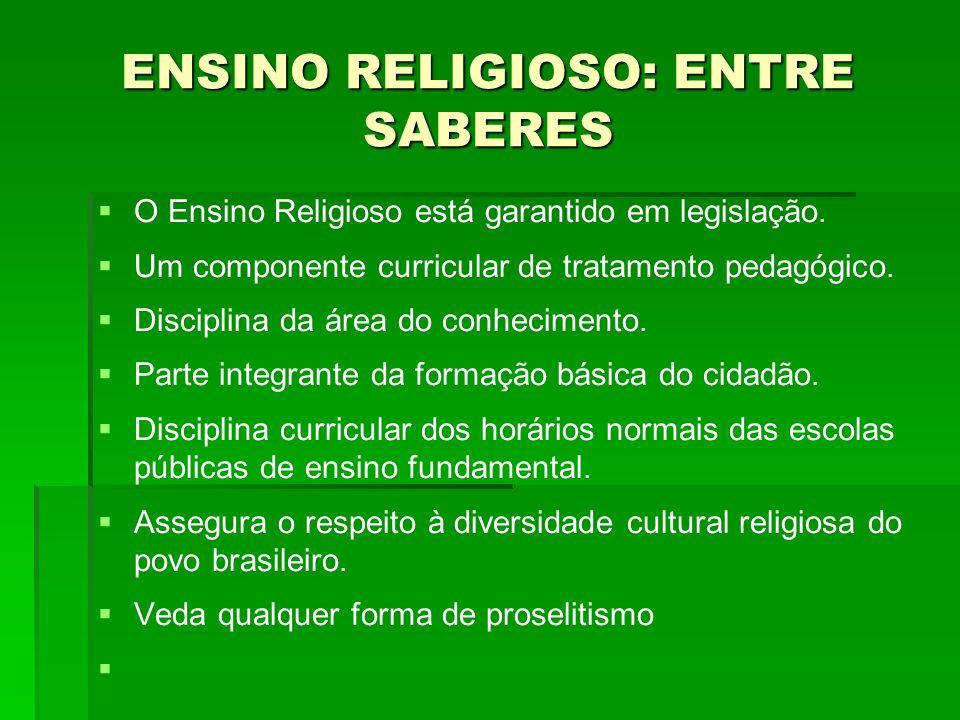 ENSINO RELIGIOSO: ENTRE SABERES O Ensino Religioso está garantido em legislação. Um componente curricular de tratamento pedagógico. Disciplina da área