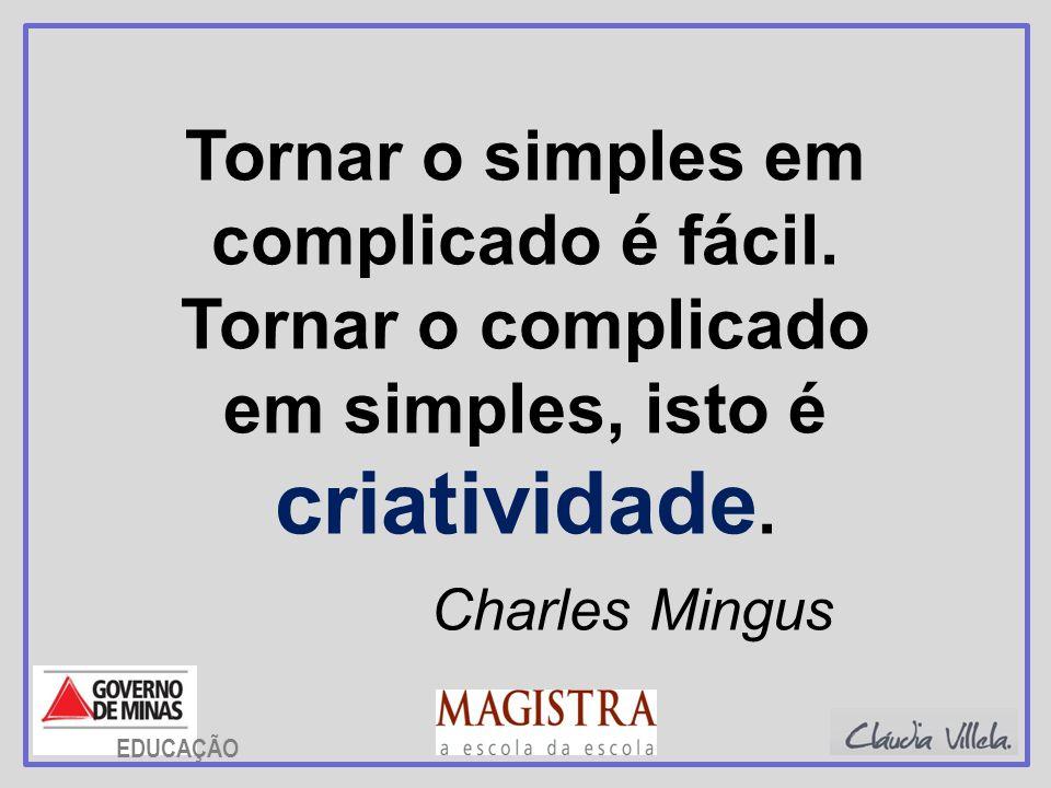 Tornar o simples em complicado é fácil. Tornar o complicado em simples, isto é criatividade. Charles Mingus EDUCAÇÃO