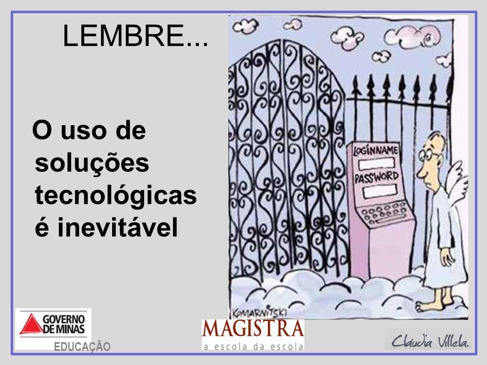 LEMBRE... O uso de soluções tecnológicas é inevitável EDUCAÇÃO