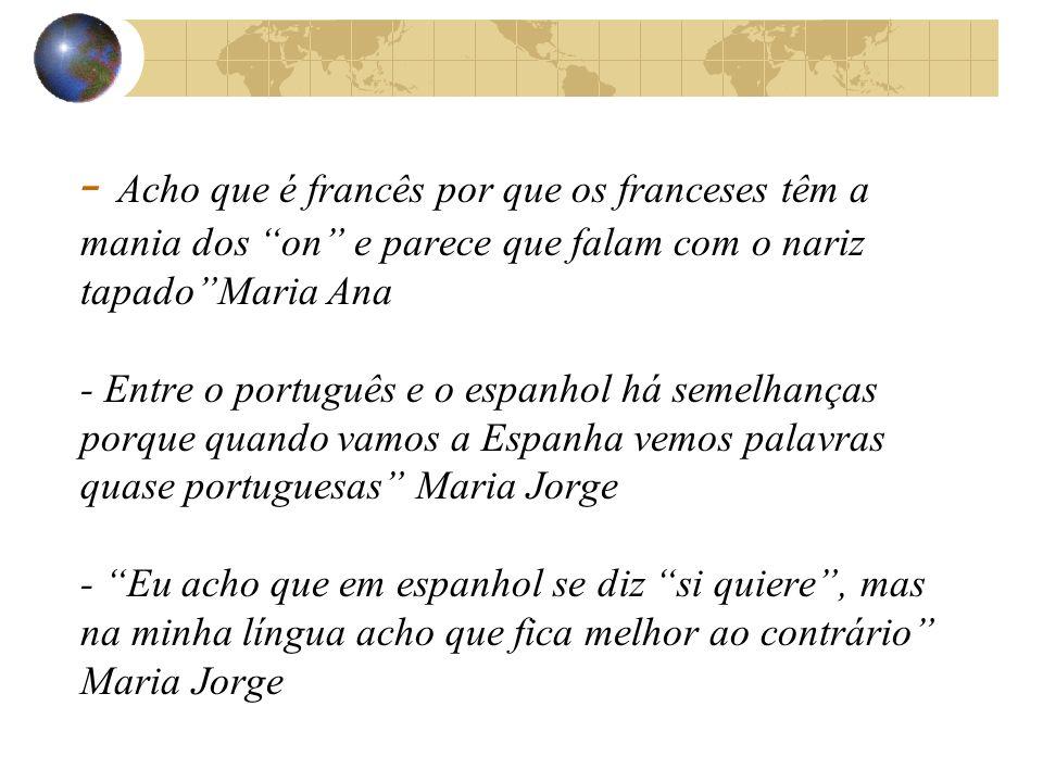 - Acho que é francês por que os franceses têm a mania dos on e parece que falam com o nariz tapadoMaria Ana - Entre o português e o espanhol há semelhanças porque quando vamos a Espanha vemos palavras quase portuguesas Maria Jorge - Eu acho que em espanhol se diz si quiere, mas na minha língua acho que fica melhor ao contrário Maria Jorge