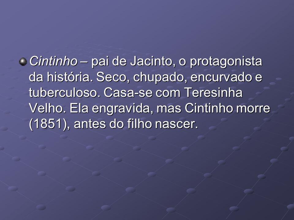 Cintinho – pai de Jacinto, o protagonista da história. Seco, chupado, encurvado e tuberculoso. Casa-se com Teresinha Velho. Ela engravida, mas Cintinh