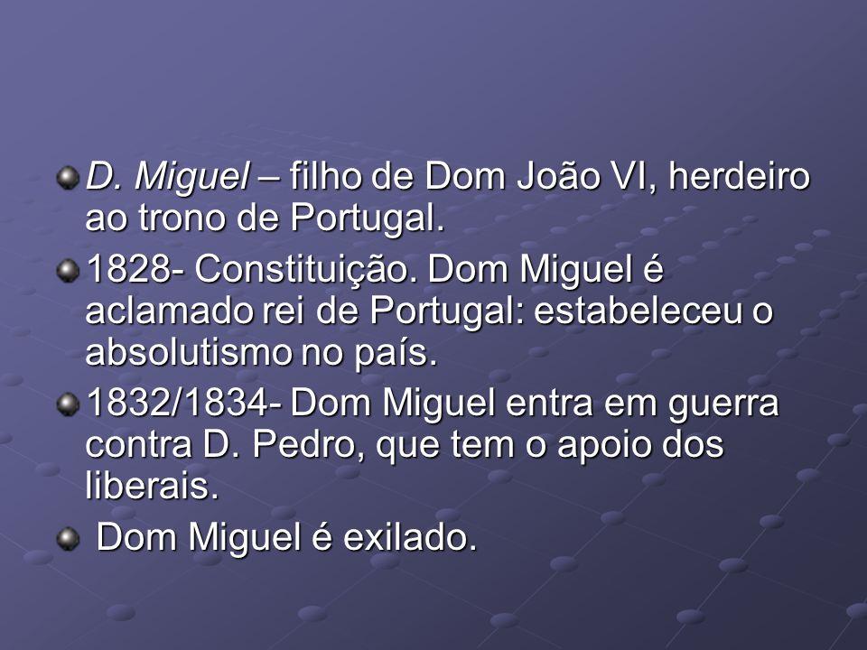 D. Miguel – filho de Dom João VI, herdeiro ao trono de Portugal. 1828- Constituição. Dom Miguel é aclamado rei de Portugal: estabeleceu o absolutismo