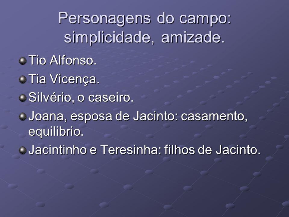 Personagens do campo: simplicidade, amizade. Tio Alfonso. Tia Vicença. Silvério, o caseiro. Joana, esposa de Jacinto: casamento, equilibrio. Jacintinh