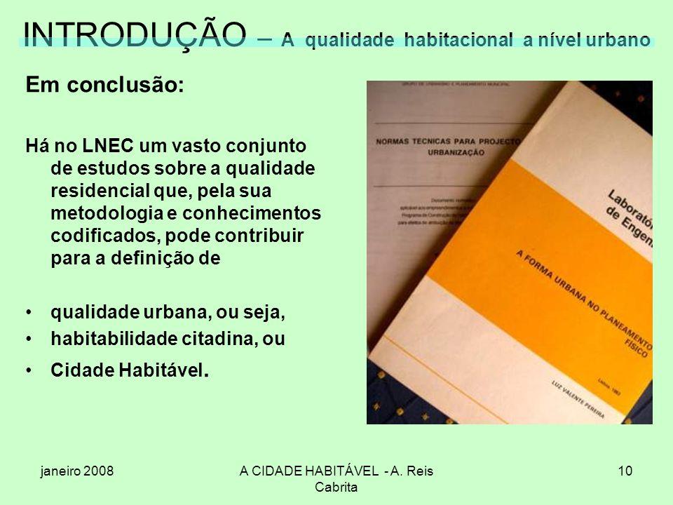 janeiro 2008A CIDADE HABITÁVEL - A. Reis Cabrita 10 INTRODUÇÃO – A qualidade habitacional a nível urbano Em conclusão: Há no LNEC um vasto conjunto de