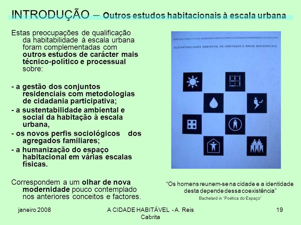 janeiro 2008A CIDADE HABITÁVEL - A. Reis Cabrita 19 INTRODUÇÃO – Outros estudos habitacionais à escala urbana Estas preocupações de qualificação da ha