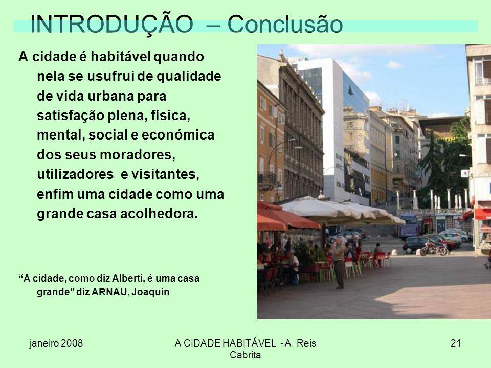 janeiro 2008A CIDADE HABITÁVEL - A. Reis Cabrita 21 INTRODUÇÃO – Conclusão A cidade é habitável quando nela se usufrui de qualidade de vida urbana par