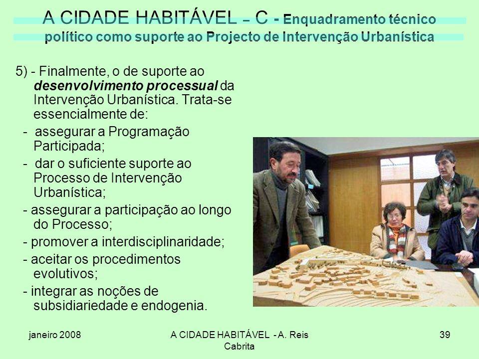 janeiro 2008A CIDADE HABITÁVEL - A. Reis Cabrita 39 A CIDADE HABITÁVEL – C - Enquadramento técnico político como suporte ao Projecto de Intervenção Ur