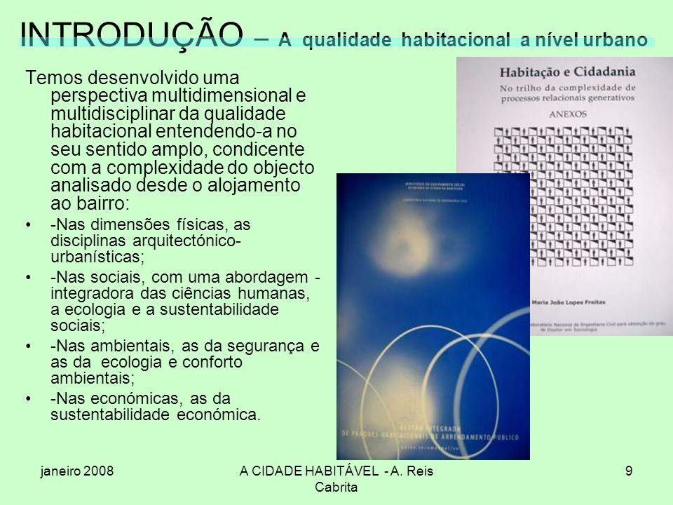 janeiro 2008A CIDADE HABITÁVEL - A. Reis Cabrita 9 INTRODUÇÃO – A qualidade habitacional a nível urbano Temos desenvolvido uma perspectiva multidimens