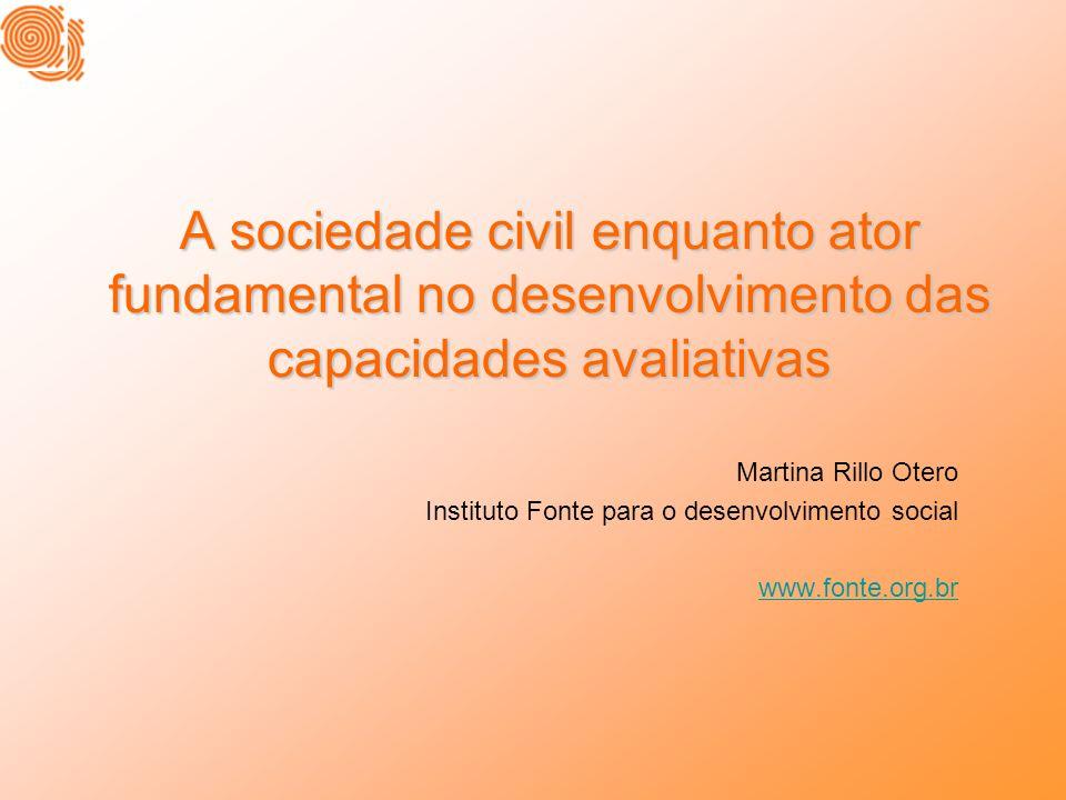 A sociedade civil enquanto ator fundamental no desenvolvimento das capacidades avaliativas Martina Rillo Otero Instituto Fonte para o desenvolvimento social www.fonte.org.br