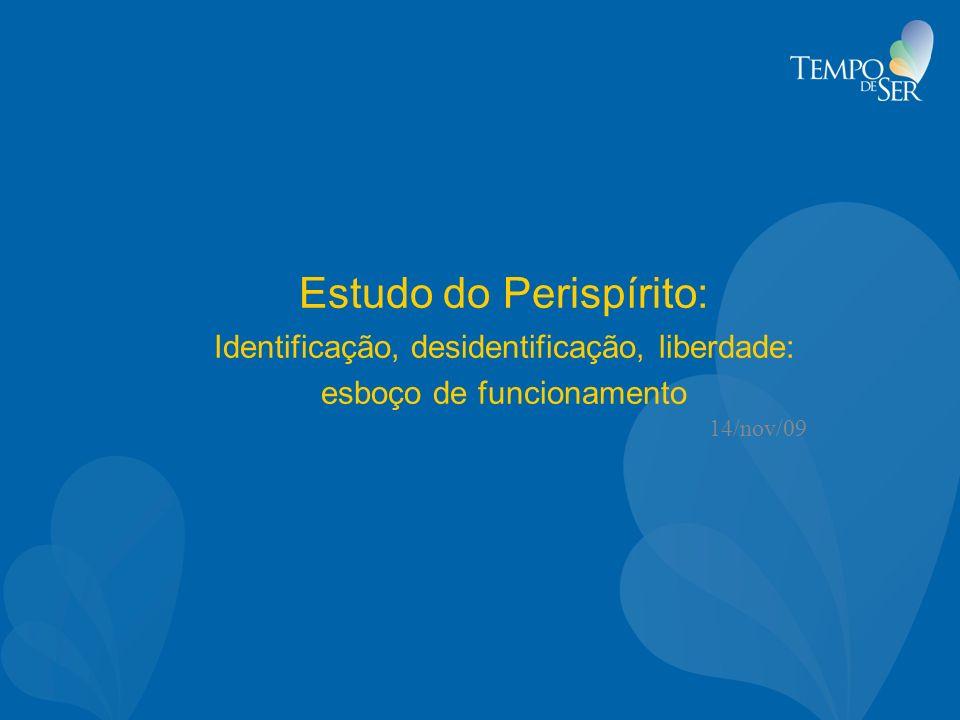 Estudo do Perispírito: Identificação, desidentificação, liberdade: esboço de funcionamento 14/nov/09