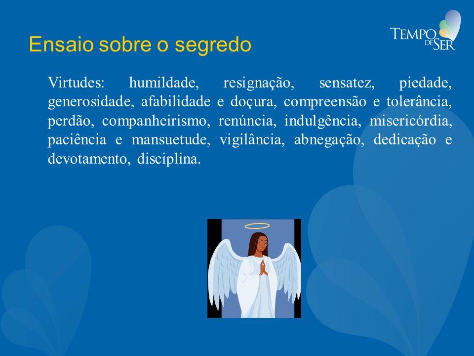 Ensaio sobre o segredo Virtudes: humildade, resignação, sensatez, piedade, generosidade, afabilidade e doçura, compreensão e tolerância, perdão, compa