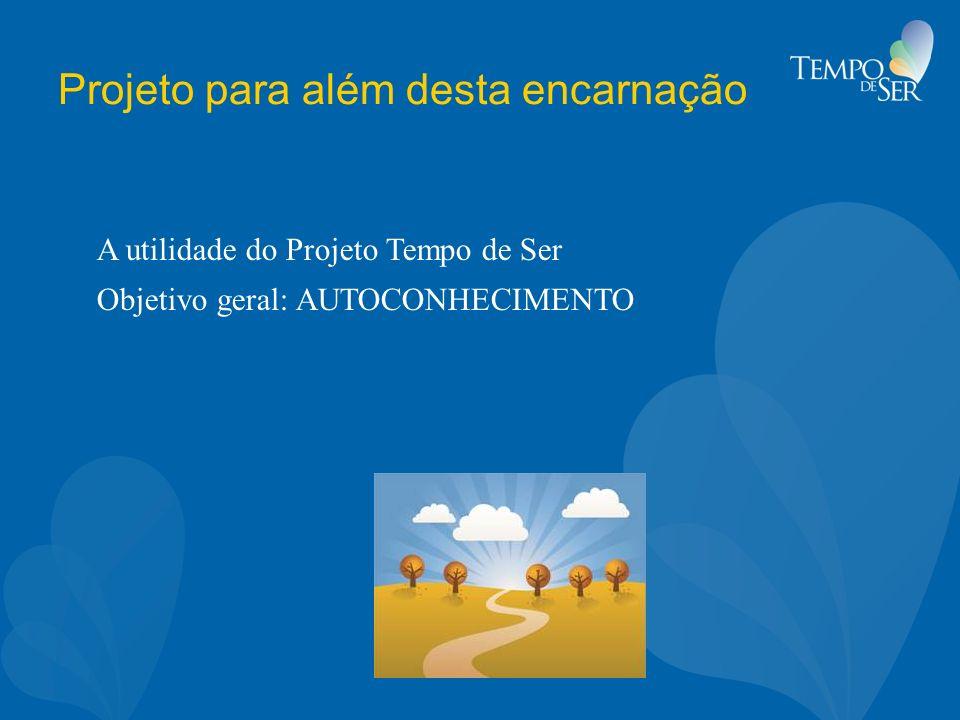 Projeto para além desta encarnação A utilidade do Projeto Tempo de Ser Objetivo geral: AUTOCONHECIMENTO