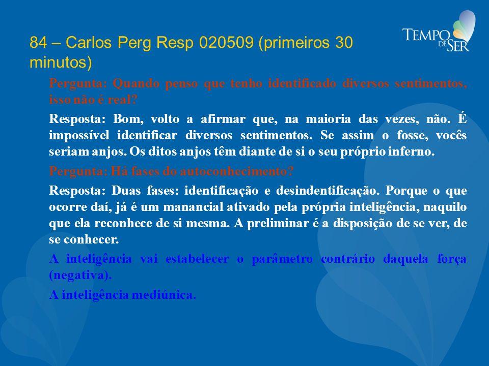 84 – Carlos Perg Resp 020509 (primeiros 30 minutos) Pergunta: Quando penso que tenho identificado diversos sentimentos, isso não é real? Resposta: Bom