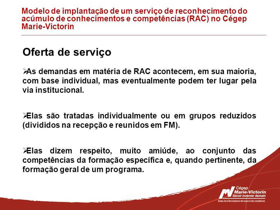 Modelo de implantação de um serviço de reconhecimento do acúmulo de conhecimentos e competências (RAC) no Cégep Marie-Victorin Oferta de serviço As demandas em matéria de RAC acontecem, em sua maioria, com base individual, mas eventualmente podem ter lugar pela via institucional.