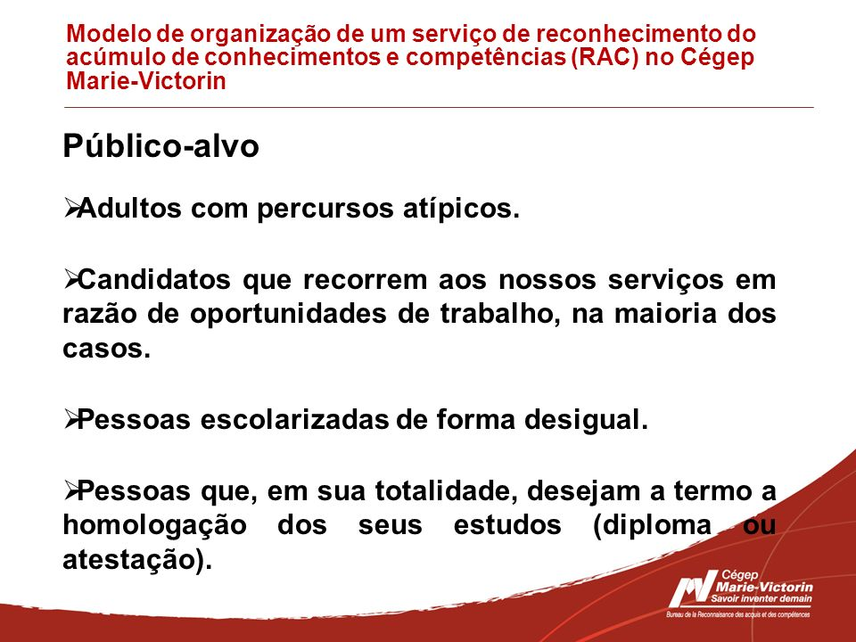 Modelo de organização de um serviço de reconhecimento do acúmulo de conhecimentos e competências (RAC) no Cégep Marie-Victorin Público-alvo Adultos com percursos atípicos.