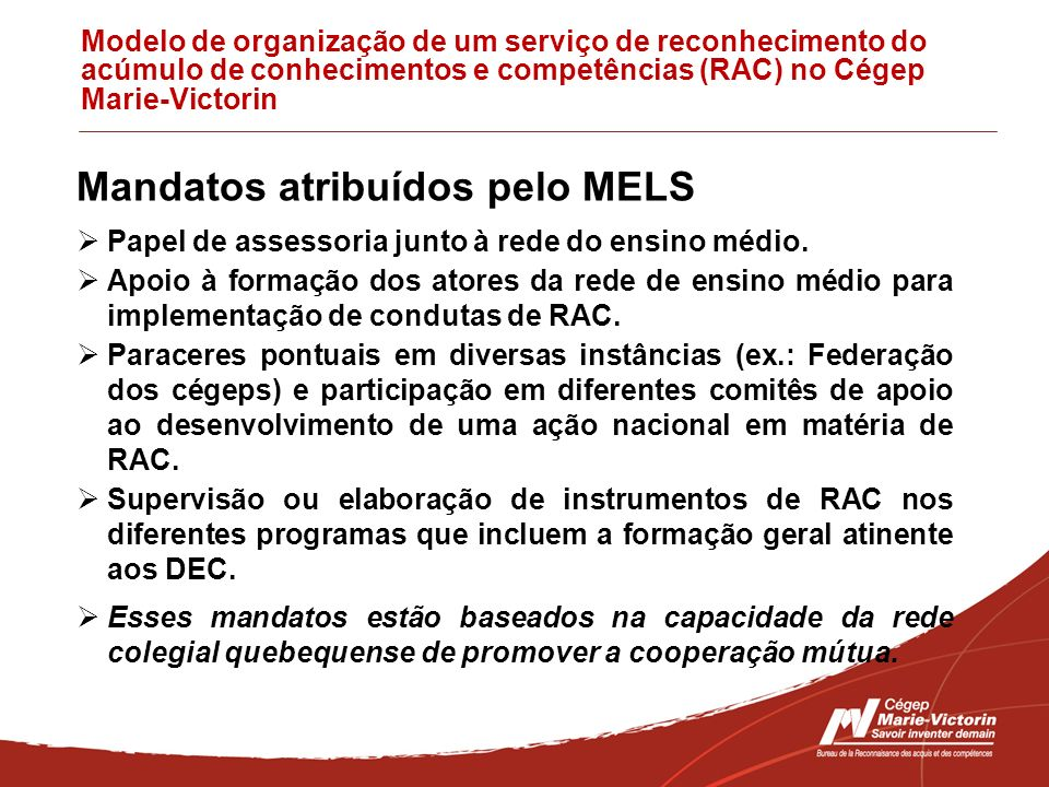 Modelo de organização de um serviço de reconhecimento do acúmulo de conhecimentos e competências (RAC) no Cégep Marie-Victorin Mandatos atribuídos pelo MELS Papel de assessoria junto à rede do ensino médio.