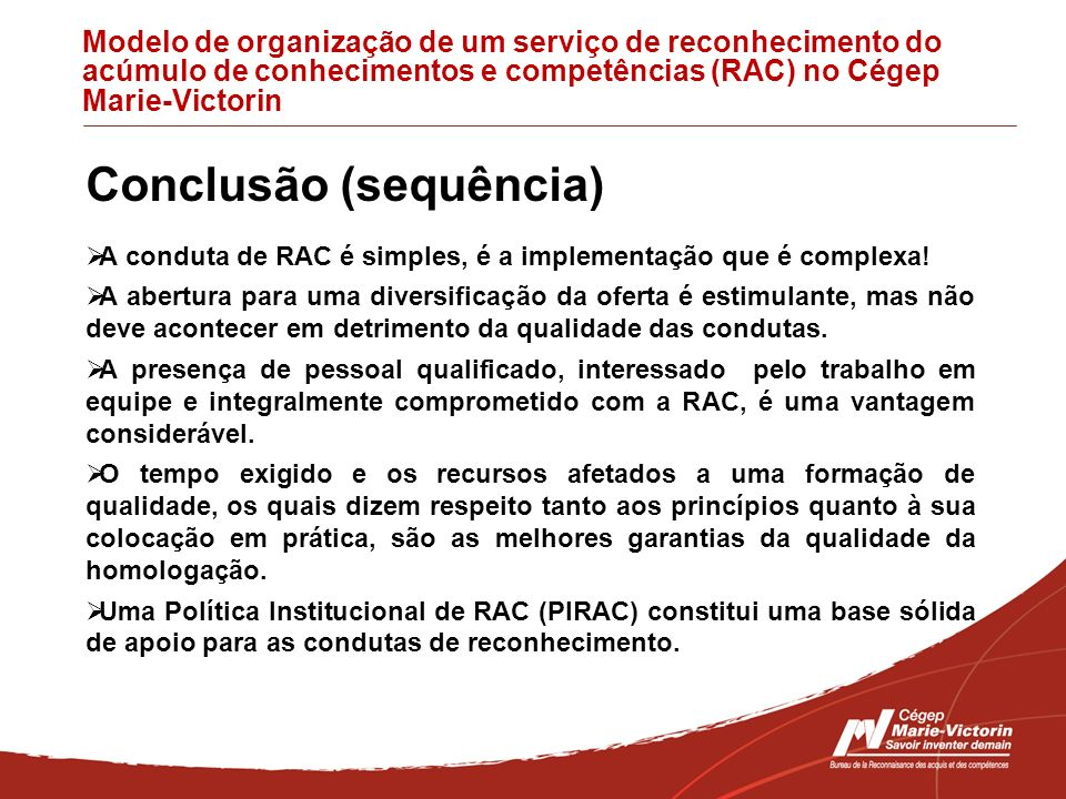 Modelo de organização de um serviço de reconhecimento do acúmulo de conhecimentos e competências (RAC) no Cégep Marie-Victorin Conclusão (sequência) A conduta de RAC é simples, é a implementação que é complexa.
