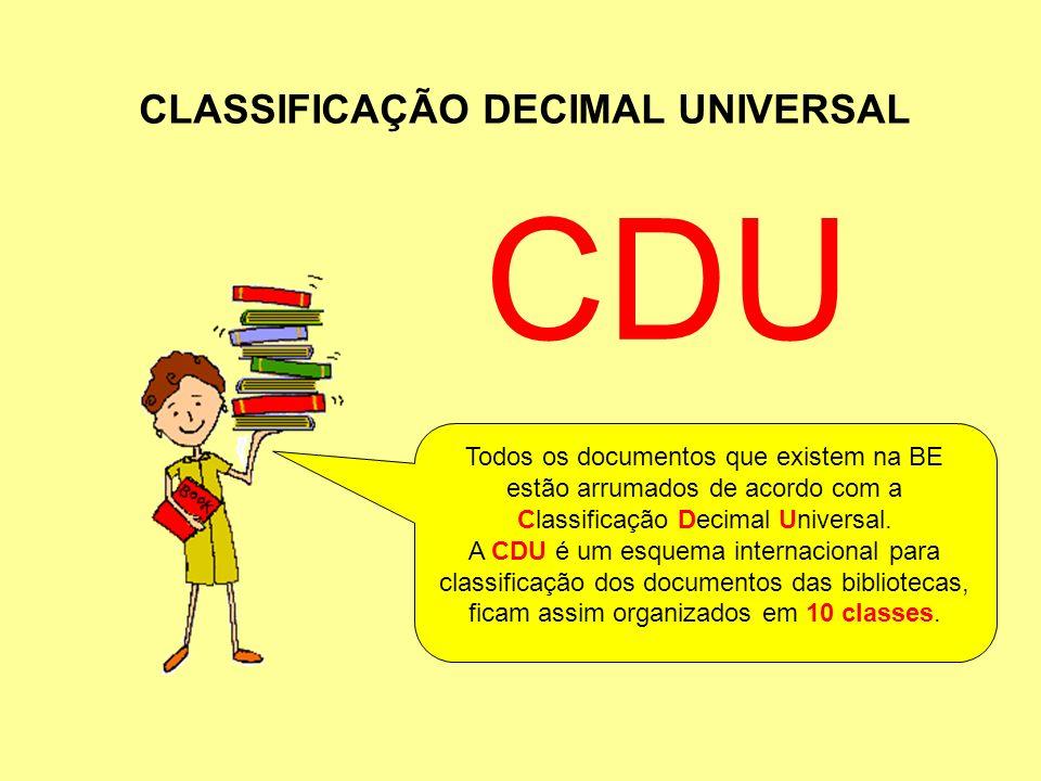 CLASSIFICAÇÃO DECIMAL UNIVERSAL Todos os documentos que existem na BE estão arrumados de acordo com a Classificação Decimal Universal. A CDU é um esqu