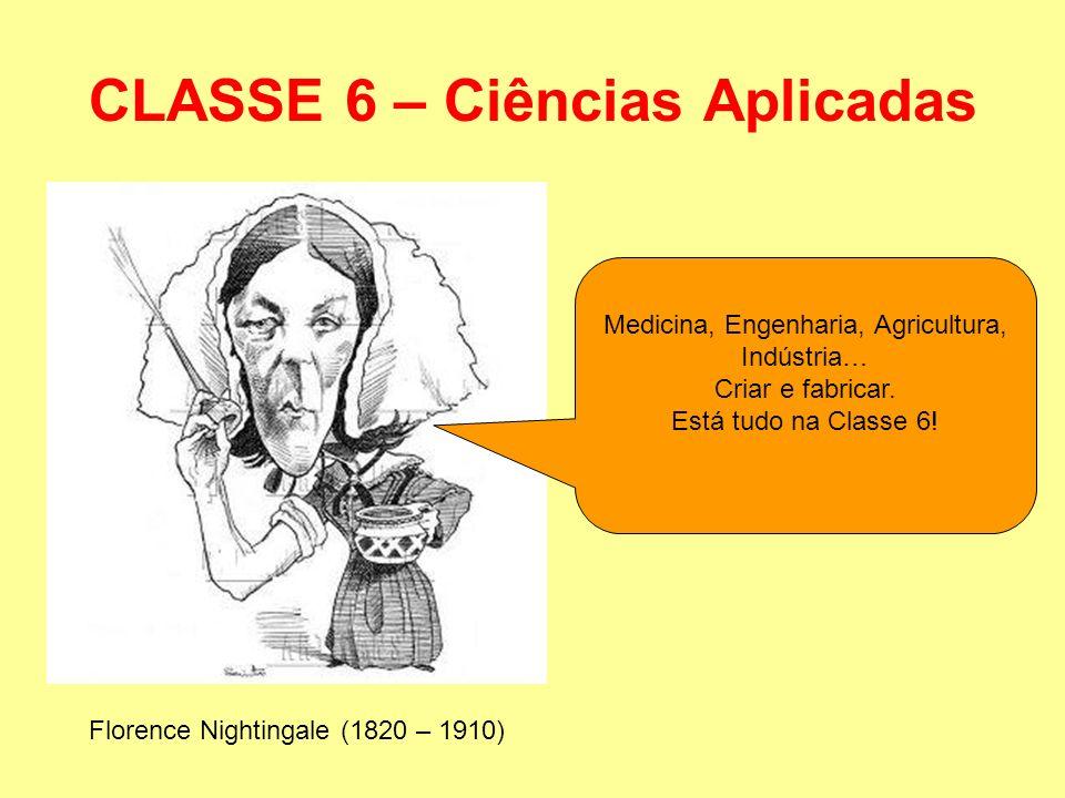 CLASSE 6 – Ciências Aplicadas Florence Nightingale (1820 – 1910) Medicina, Engenharia, Agricultura, Indústria… Criar e fabricar. Está tudo na Classe 6
