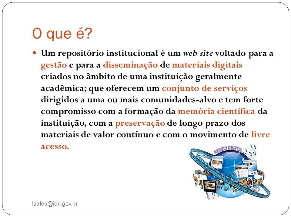 O que é? lsales@ien.gov.br Um repositório institucional é um web site voltado para a gestão e para a disseminação de materiais digitais criados no âmb