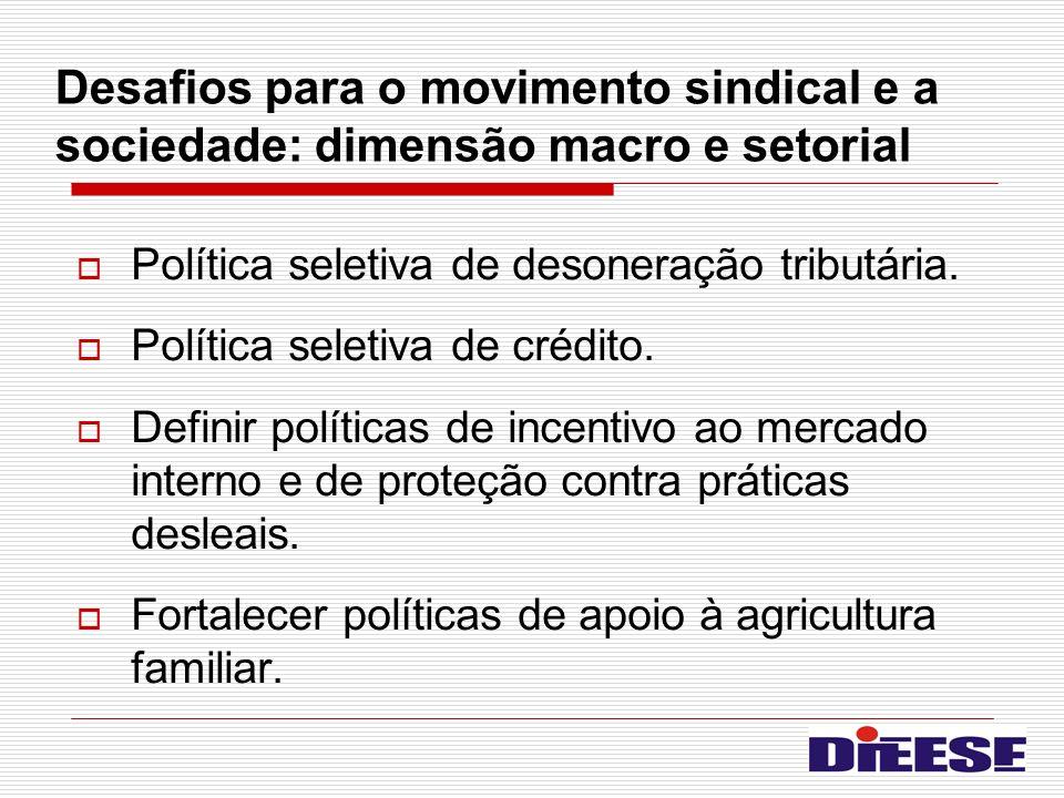 Desafios para o movimento sindical e a sociedade: dimensão macro e setorial Política seletiva de desoneração tributária. Política seletiva de crédito.