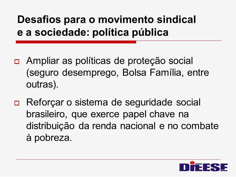 Desafios para o movimento sindical e a sociedade: política pública Ampliar as políticas de proteção social (seguro desemprego, Bolsa Família, entre ou