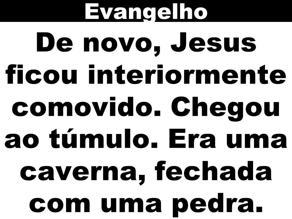 De novo, Jesus ficou interiormente comovido. Chegou ao túmulo. Era uma caverna, fechada com uma pedra. Evangelho