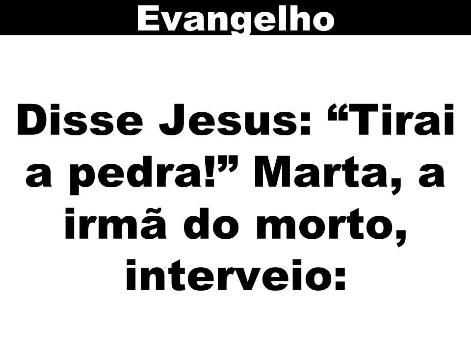 Disse Jesus: Tirai a pedra! Marta, a irmã do morto, interveio: Evangelho