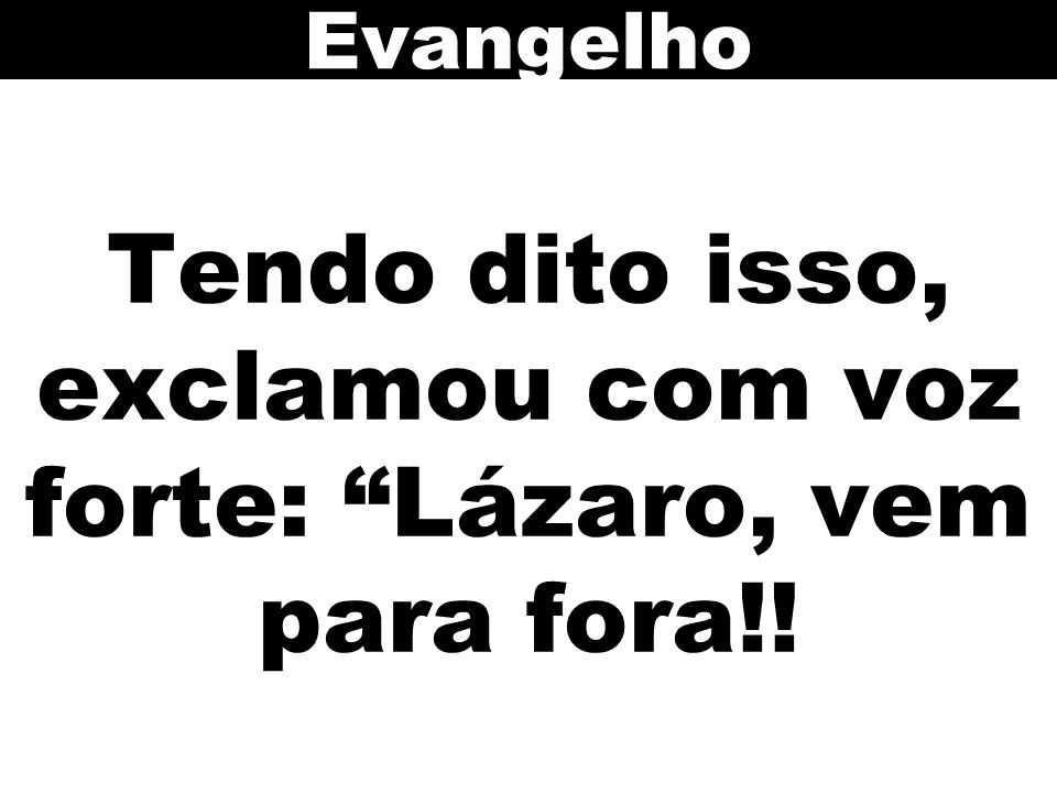 Tendo dito isso, exclamou com voz forte: Lázaro, vem para fora!! Evangelho