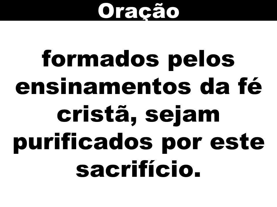 formados pelos ensinamentos da fé cristã, sejam purificados por este sacrifício. Oração