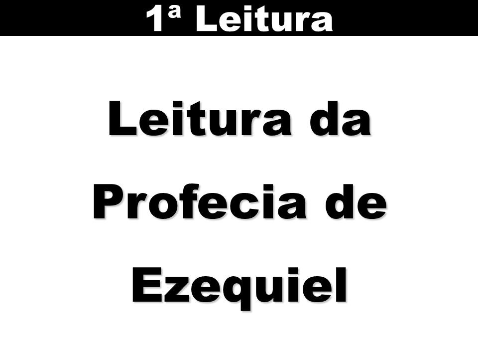 Leitura da Profecia de Ezequiel 1ª Leitura