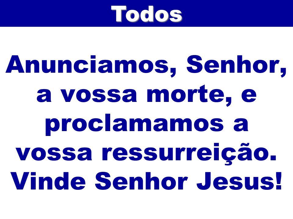 Anunciamos, Senhor, a vossa morte, e proclamamos a vossa ressurreição. Vinde Senhor Jesus!Todos