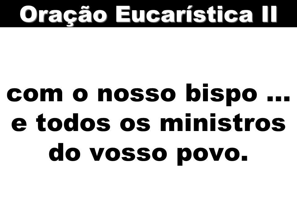 com o nosso bispo... e todos os ministros do vosso povo. Oração Eucarística II