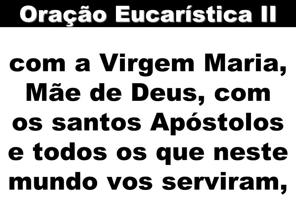 com a Virgem Maria, Mãe de Deus, com os santos Apóstolos e todos os que neste mundo vos serviram, Oração Eucarística II