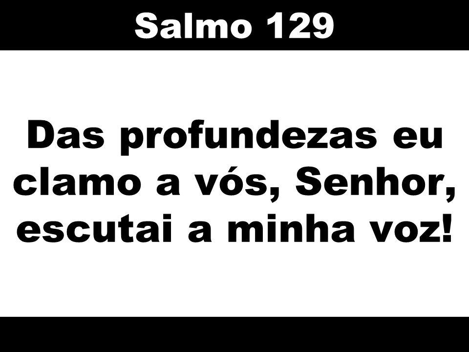 Das profundezas eu clamo a vós, Senhor, escutai a minha voz! Salmo 129