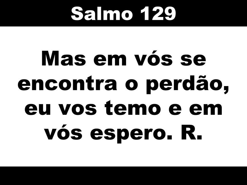 Mas em vós se encontra o perdão, eu vos temo e em vós espero. R. Salmo 129