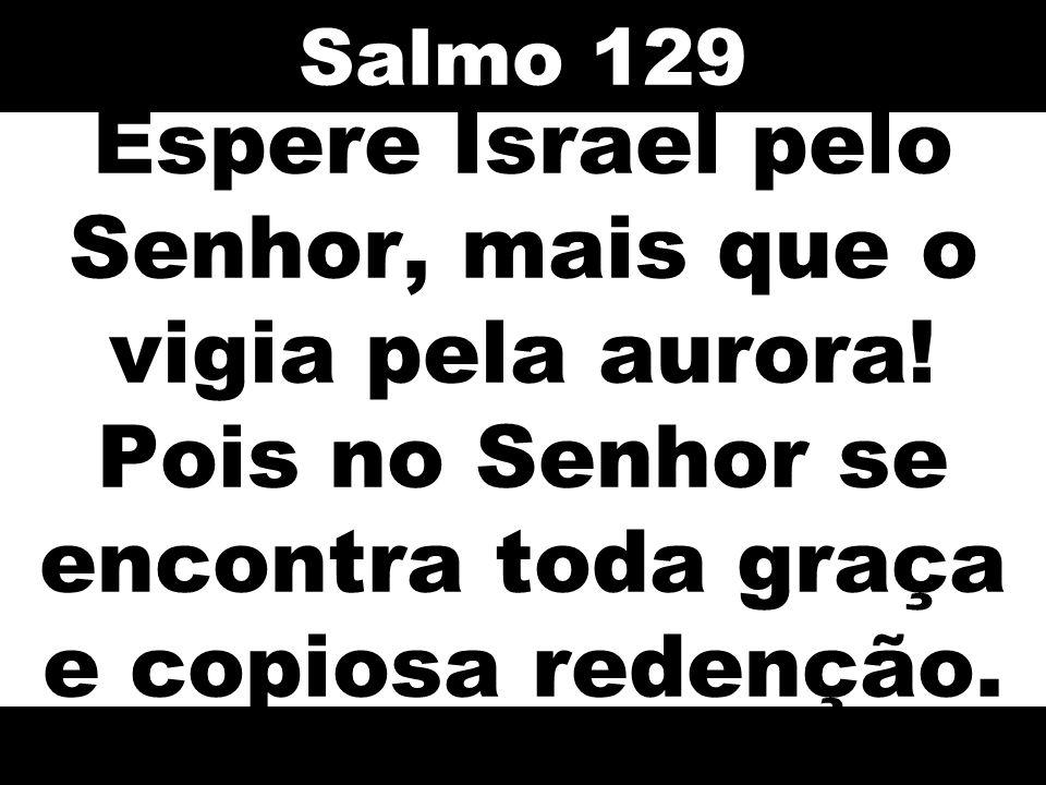 Espere Israel pelo Senhor, mais que o vigia pela aurora! Pois no Senhor se encontra toda graça e copiosa redenção. Salmo 129