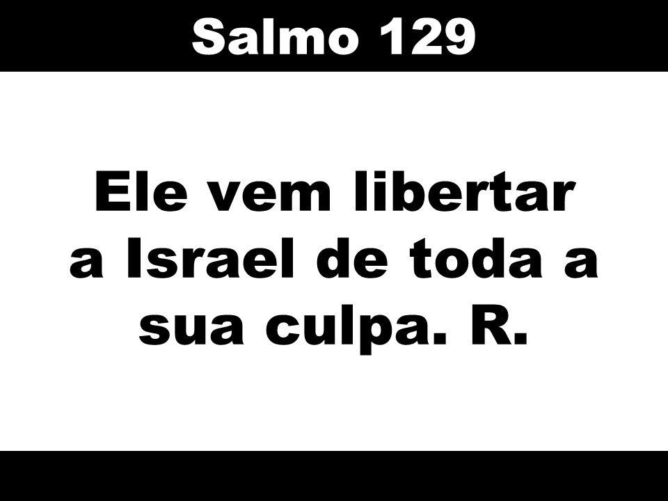 Ele vem libertar a Israel de toda a sua culpa. R. Salmo 129