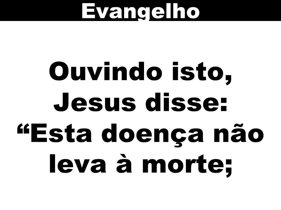Ouvindo isto, Jesus disse: Esta doença não leva à morte; Evangelho